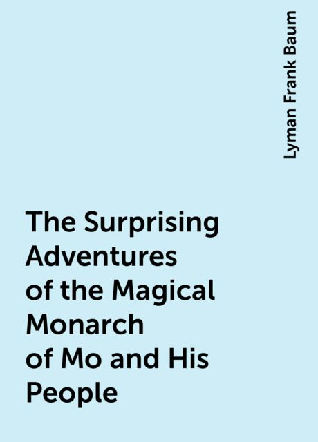 The Surprising Adventures of the Magical Monarch of Mo and His People, Lyman Frank Baum