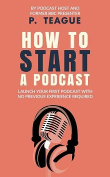 How To Start A Podcast, P. Teague