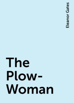 The Plow-Woman, Eleanor Gates