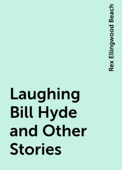 Laughing Bill Hyde and Other Stories, Rex Ellingwood Beach