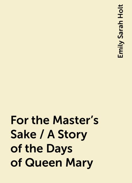 For the Master's Sake / A Story of the Days of Queen Mary, Emily Sarah Holt