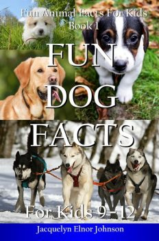 Fun Dog Facts for Kids 9–12, Jacquelyn Elnor Johnson
