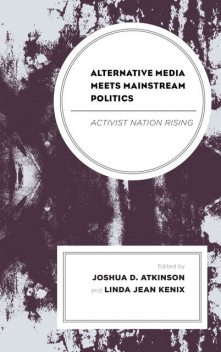 Alternative Media Meets Mainstream Politics, Joshua D. Atkinson, Chad Painter, Robert Joseph, Emi Kanemoto, G. Brandon Knight, Jennifer Rauch, Kevin Howley, Kr, Laura A. Stengrim, Linda Kenix, Linus Andersson, Madison Olinger, Nina Gjoci, Nune Grigoryan, Prashanth Bhat, Suzanne Berg, Wolfgang Suetzl