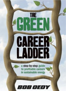 The Green Career Ladder: A Step-By-Step Guide to Profitable Careers In Sustainable Energy, Bob J.D. Oedy