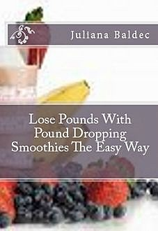Lose Pounds With Pound Dropping Smoothies The Easy Way, Juliana Baldec