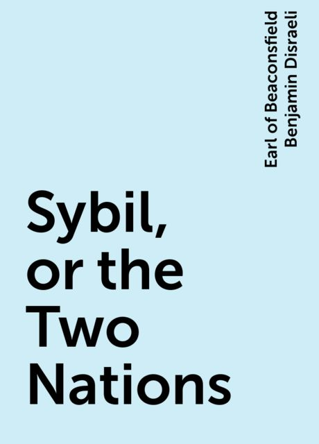 Sybil, or the Two Nations, Earl of Beaconsfield Benjamin Disraeli