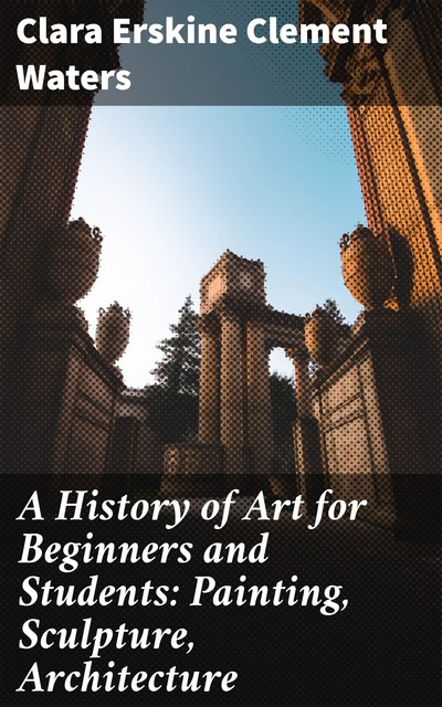A History of Art for Beginners and Students: Painting, Sculpture, Architecture, Clara Erskine Clement Waters