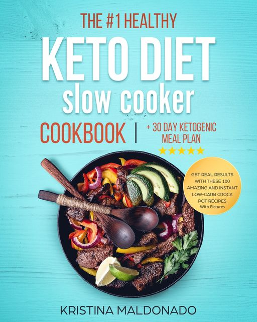 The #1 Healthy Keto Diet Slow Cooker Cookbook + 30 Day Ketogenic Meal Plan, Kristina Maldonado