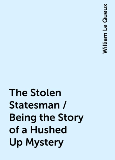 The Stolen Statesman / Being the Story of a Hushed Up Mystery, William Le Queux