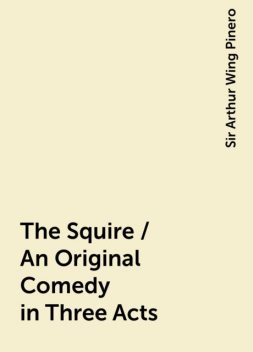 The Squire / An Original Comedy in Three Acts, Sir Arthur Wing Pinero