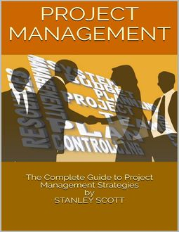 Project Management: The Complete Guide to Project Management Strategies, Stanley Scott