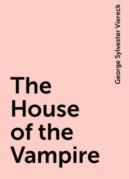 The House of the Vampire, George Sylvester Viereck