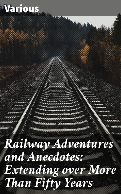 Railway Adventures and Anecdotes: Extending over More Than Fifty Years, Various