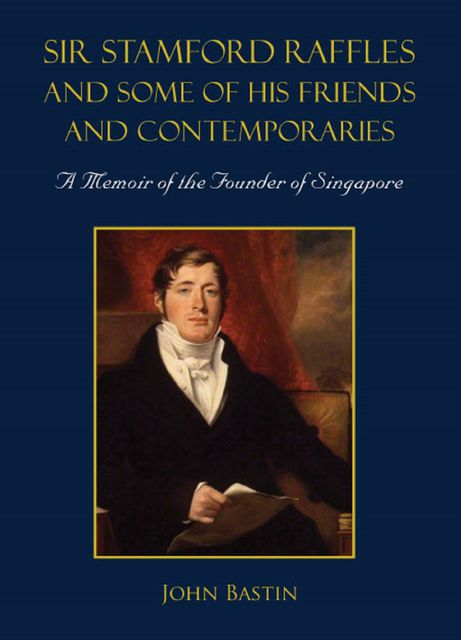 Sir Stamford Raffles and Some of His Friends and Contemporaries, John Bastin