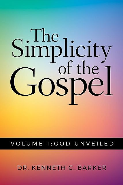 The Simplicity of the Gospel: Volume 1, Kenneth C. Barker