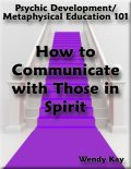 Psychic Development/Metaphysical Education 101 – How to Communicate with Those in Spirit, Wendy Kay