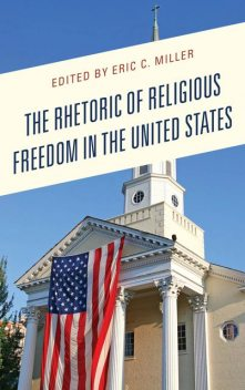 The Rhetoric of Religious Freedom in the United States, Jonathan Edwards, Eric Miller, Stephanie Martin, Sarah Walker, Andre E. Johnson, Robin Reames, Michael Strawser, Adam Smidi, Cody Hawley, Elizabeth A. Petre, James T. Petre, Joe C. Martin, Lara Lengel, Matthew Hawkins, Miles C. Coleman