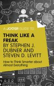 A Joosr Guide to Think Like a Freak by Stephen J. Dubner and Steven D. Levitt, Joosr