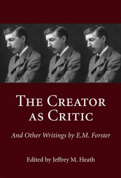 The Creator as Critic and Other Writings by E.M. Forster, Jeffrey M.Heath