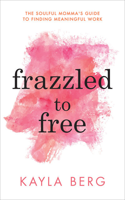 Frazzled to Free, Kayla Berg