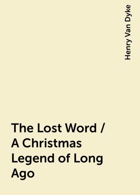The Lost Word / A Christmas Legend of Long Ago, Henry Van Dyke