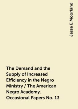The Demand and the Supply of Increased Efficiency in the Negro Ministry / The American Negro Academy. Occasional Papers No. 13, Jesse E.Moorland