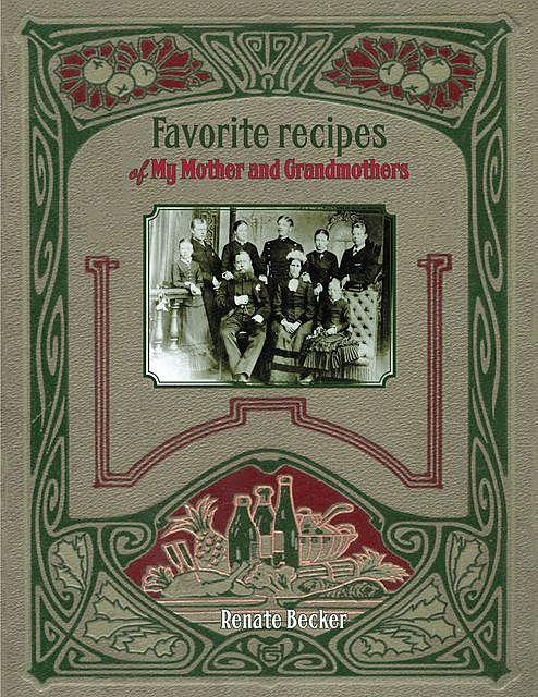 Favorite recipes of My Mother and Grandmothers, Renate Becker