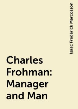 Charles Frohman: Manager and Man, Isaac Frederick Marcosson