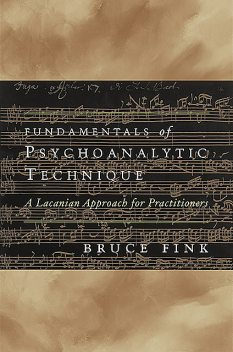Fundamentals of Psychoanalytic Technique: A Lacanian Approach for Practitioners, Bruce Fink