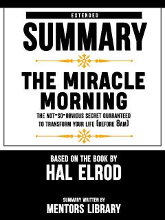 Extended Summary Of The Miracle Morning: The Not-So-Obvious Secret Guaranteed to Transform Your Life (Before 8AM) – Based On The Book By Hal Elrod, Mentors Library