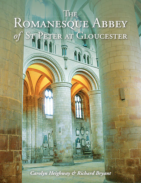 The Romanesque Abbey of St Peter at Gloucester, Richard Bryant, Carolyn Heighway