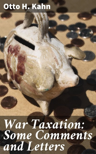 War Taxation: Some Comments and Letters, Otto H. Kahn