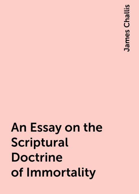An Essay on the Scriptural Doctrine of Immortality, James Challis