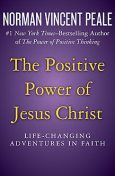 The Positive Power of Jesus Christ, Norman Vincent Peale