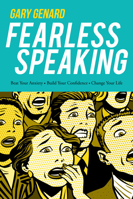 Fearless Speaking: Beat Your Anxiety, Build Your Confidence, Change Your Life, Gary Genard