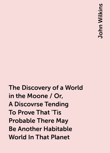 The Discovery of a World in the Moone / Or, A Discovrse Tending To Prove That 'Tis Probable There May Be Another Habitable World In That Planet, John Wilkins