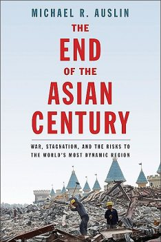 The End of the Asian Century, Michael R. Auslin