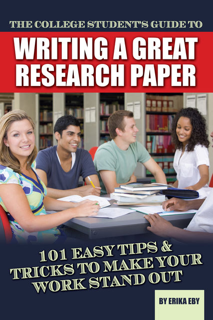 The College Student's Guide to Writing A Great Research Paper, Erika Eby