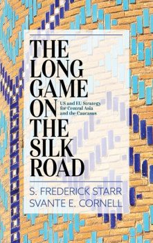 The Long Game on the Silk Road, S. Frederick Starr, Svante E. Cornell