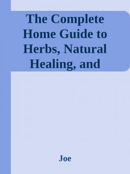 The Complete Home Guide to Herbs, Natural Healing, and Nutrition \( PDFDrive.com \).epub, Joe