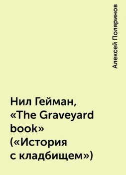 Нил Гейман, «The Graveyard book» («История с кладбищем»), Алексей Поляринов