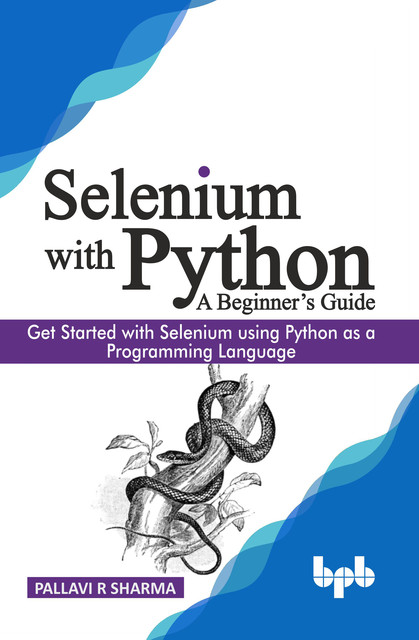 Selenium with Python – A Beginner's Guide: Get started with Selenium using Python as a programming language, Pallavi R Sharma