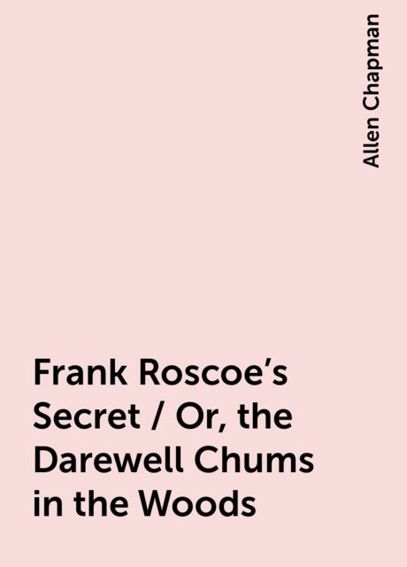 Frank Roscoe's Secret / Or, the Darewell Chums in the Woods, Allen Chapman