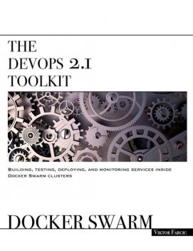The DevOps 2.1 Toolkit: Docker Swarm: Building, testing, deploying, and monitoring services inside Docker Swarm clusters (The DevOps Toolkit Series), Viktor Farcic