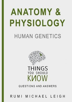 "Anatomy and Physiology «Human Genetics"", Rumi Michael Leigh"