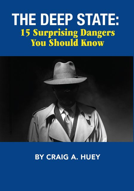The Deep State: 15 Surprising Dangers You Should Know, Craig A. Huey