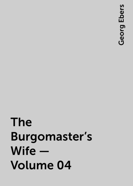 The Burgomaster's Wife — Volume 04, Georg Ebers