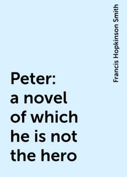 Peter: a novel of which he is not the hero, Francis Hopkinson Smith
