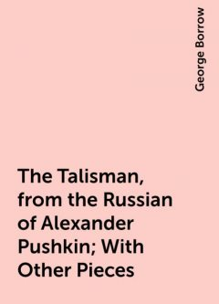 The Talisman, from the Russian of Alexander Pushkin; With Other Pieces, George Borrow