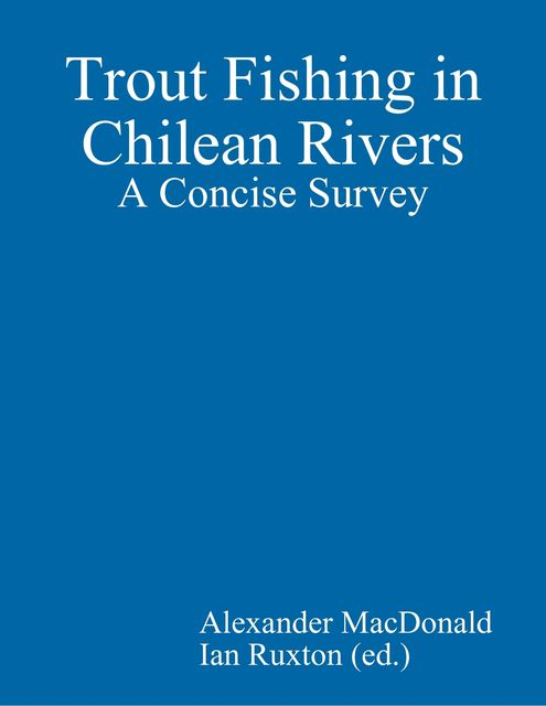 Trout Fishing in Chilean Rivers: A Concise Survey, Ian Ruxton, Alexander Macdonald